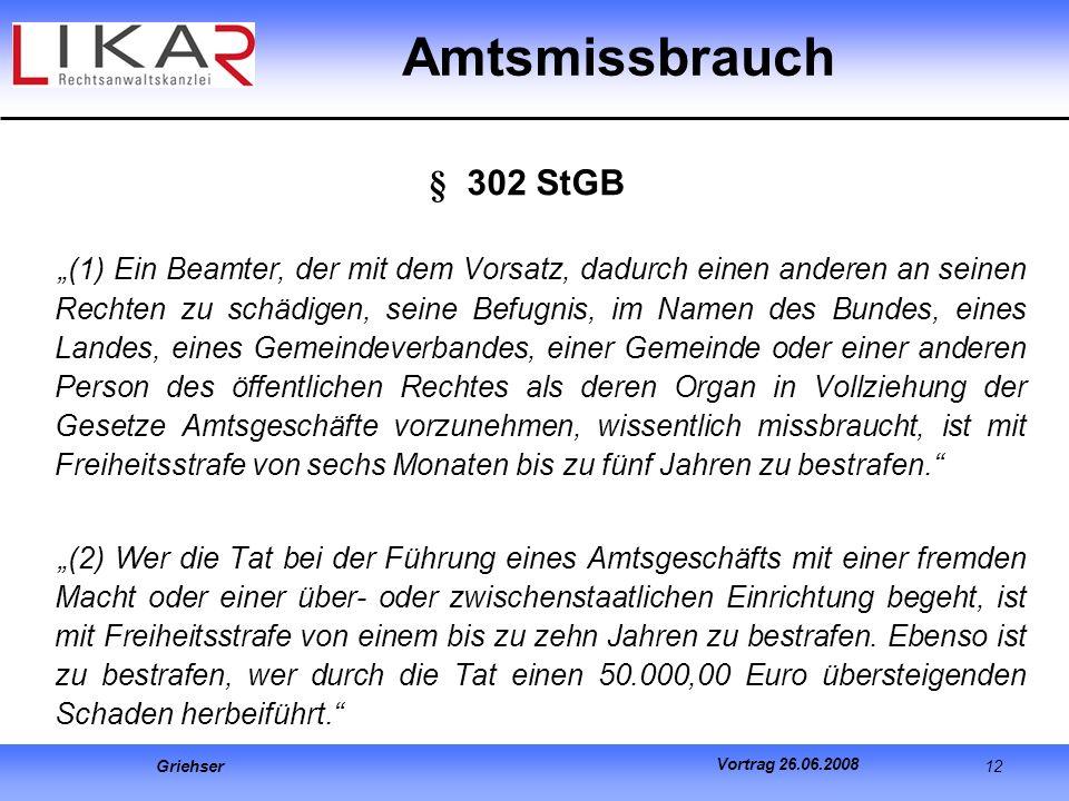 Griehser 12 Vortrag 26.06.2008 Amtsmissbrauch § 302 StGB (1) Ein Beamter, der mit dem Vorsatz, dadurch einen anderen an seinen Rechten zu schädigen, s