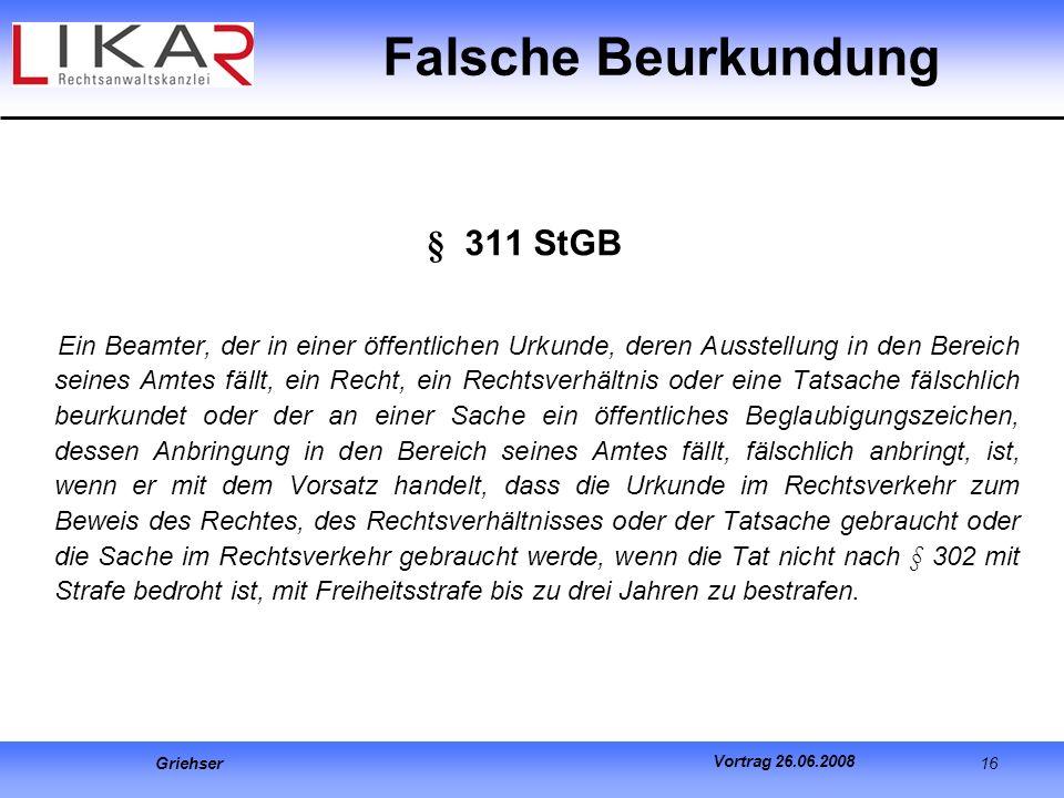 Griehser 16 Vortrag 26.06.2008 Falsche Beurkundung § 311 StGB Ein Beamter, der in einer öffentlichen Urkunde, deren Ausstellung in den Bereich seines