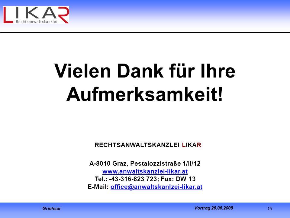 Griehser 18 Vortrag 26.06.2008 Vielen Dank für Ihre Aufmerksamkeit! RECHTSANWALTSKANZLEI LIKAR A-8010 Graz, Pestalozzistraße 1/II/12 www.anwaltskanzle