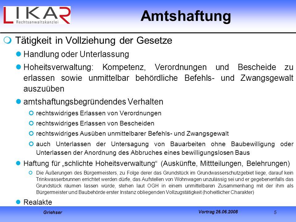 Griehser 5 Vortrag 26.06.2008 Amtshaftung Tätigkeit in Vollziehung der Gesetze Handlung oder Unterlassung Hoheitsverwaltung: Kompetenz, Verordnungen u