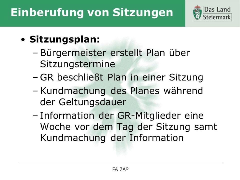 FA 7A © Einberufung von Sitzungen Sitzungsplan: –Bürgermeister erstellt Plan über Sitzungstermine –GR beschließt Plan in einer Sitzung –Kundmachung des Planes während der Geltungsdauer –Information der GR-Mitglieder eine Woche vor dem Tag der Sitzung samt Kundmachung der Information
