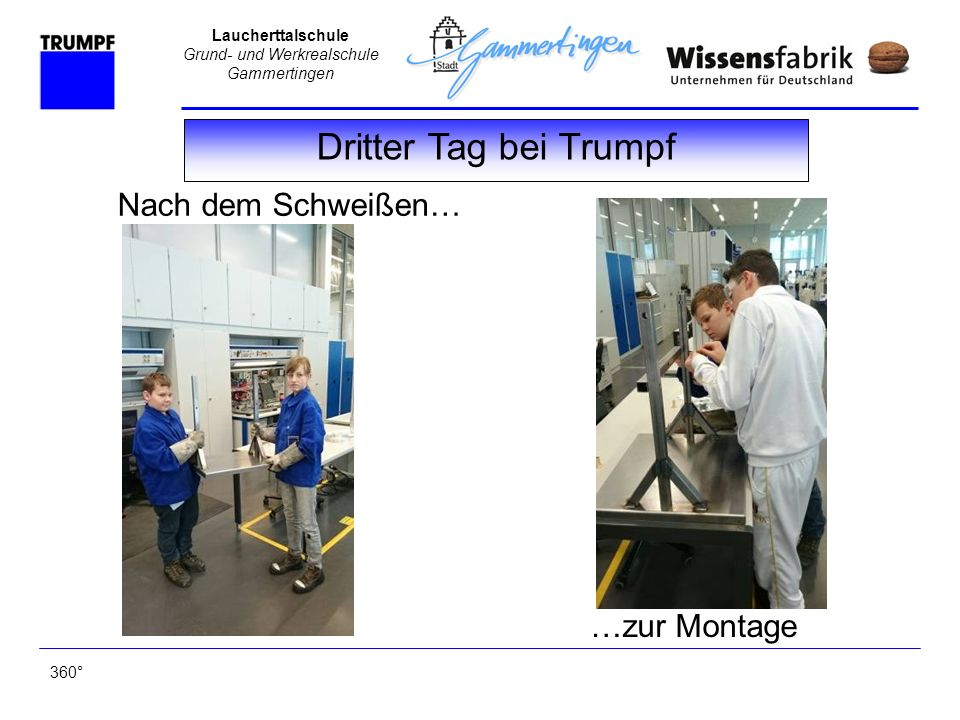 Laucherttalschule Grund- und Werkrealschule Gammertingen Dritter Tag bei Trumpf 360° Nach dem Schweißen… …zur Montage