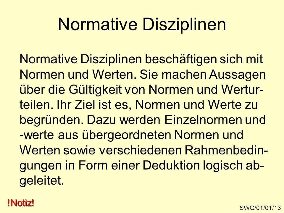 Normative Disziplinen SWG/01/01/13 Normative Disziplinen beschäftigen sich mit Normen und Werten. Sie machen Aussagen über die Gültigkeit von Normen u