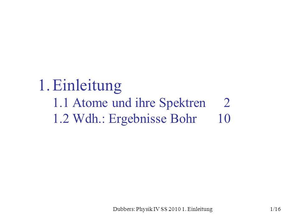 1/16Dubbers: Physik IV SS 2010 1. Einleitung 1.Einleitung 1.1 Atome und ihre Spektren 2 1.2 Wdh.: Ergebnisse Bohr10