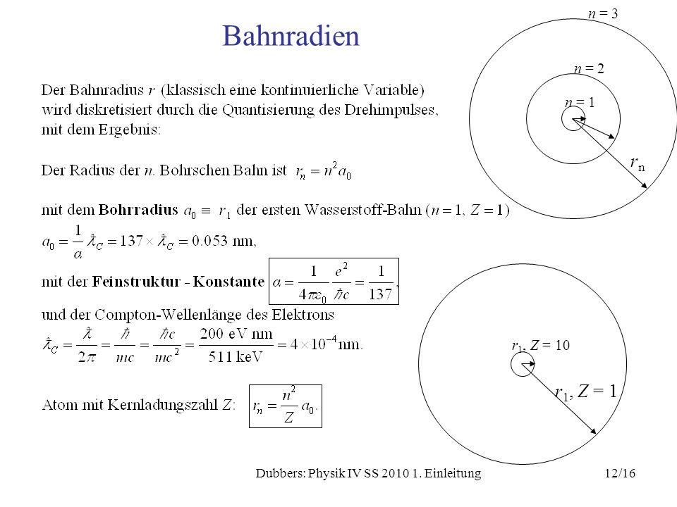 12/16Dubbers: Physik IV SS 2010 1. Einleitung Bahnradien n = 3 n = 2 n = 1 rnrn r 1, Z = 10 r 1, Z = 1