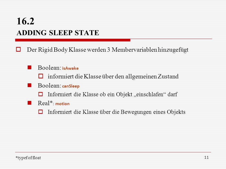 11 16.2 ADDING SLEEP STATE Der Rigid Body Klasse werden 3 Membervariablen hinzugefügt Boolean: isAwake informiert die Klasse über den allgemeinen Zust
