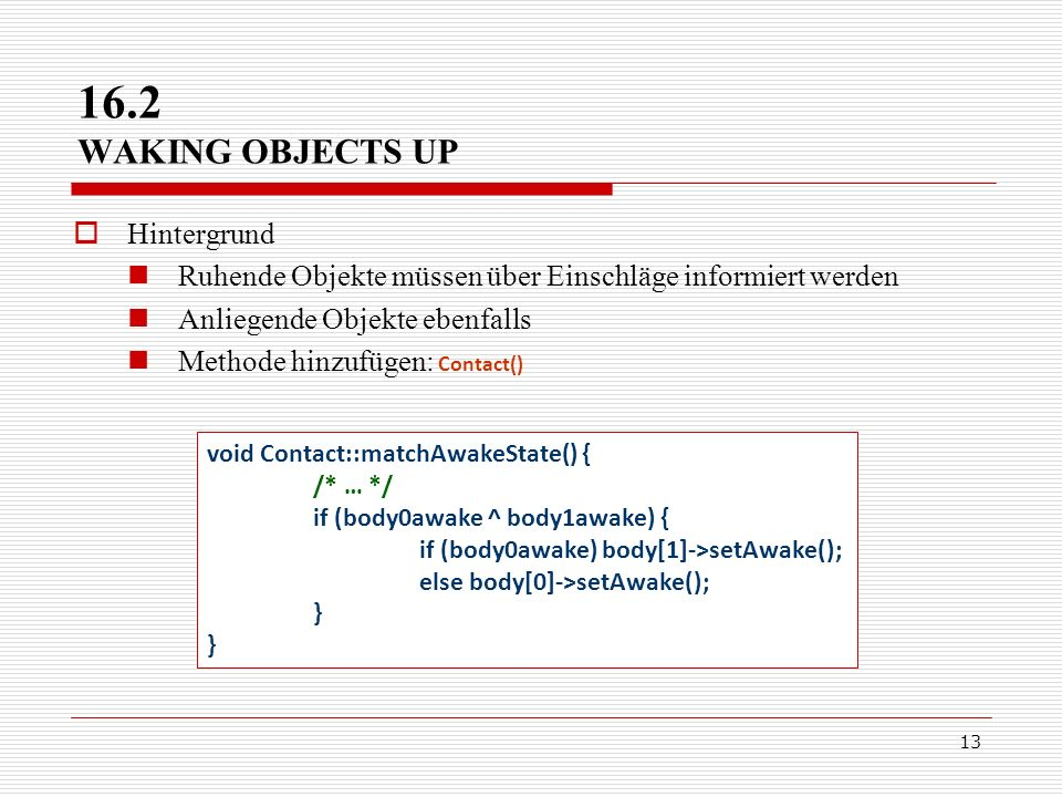 13 Hintergrund Ruhende Objekte müssen über Einschläge informiert werden Anliegende Objekte ebenfalls Methode hinzufügen: Contact() 16.2 WAKING OBJECTS UP void Contact::matchAwakeState() { /* … */ if (body0awake ^ body1awake) { if (body0awake) body[1]->setAwake(); else body[0]->setAwake(); }