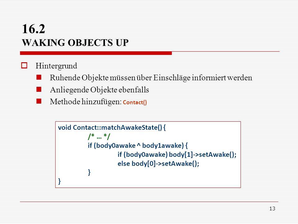 13 Hintergrund Ruhende Objekte müssen über Einschläge informiert werden Anliegende Objekte ebenfalls Methode hinzufügen: Contact() 16.2 WAKING OBJECTS