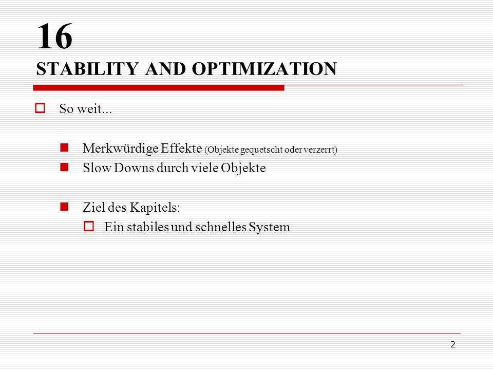 2 16 STABILITY AND OPTIMIZATION So weit... Merkwürdige Effekte (Objekte gequetscht oder verzerrt) Slow Downs durch viele Objekte Ziel des Kapitels: Ei