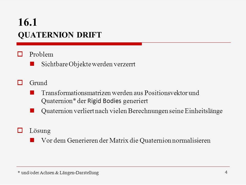4 16.1 QUATERNION DRIFT Problem Sichtbare Objekte werden verzerrt Grund Transformationsmatrizen werden aus Positionsvektor und Quaternion* der Rigid B