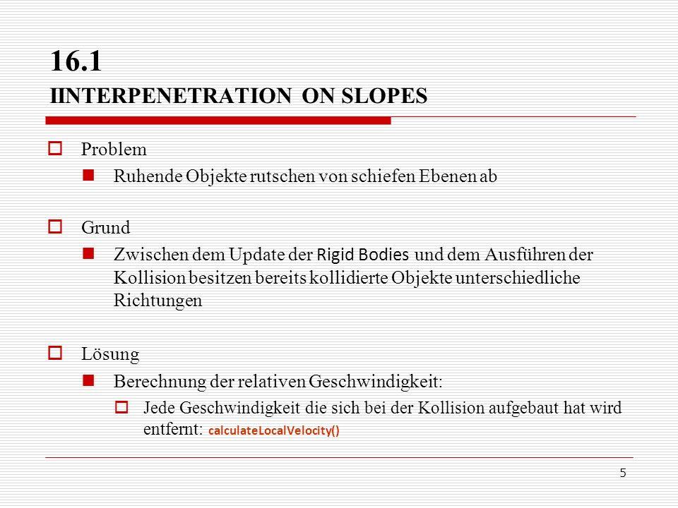 5 16.1 IINTERPENETRATION ON SLOPES Problem Ruhende Objekte rutschen von schiefen Ebenen ab Grund Zwischen dem Update der Rigid Bodies und dem Ausführe