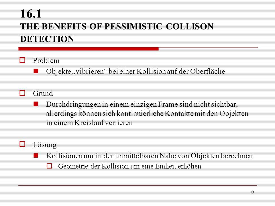 6 16.1 THE BENEFITS OF PESSIMISTIC COLLISON DETECTION Problem Objekte vibrieren bei einer Kollision auf der Oberfläche Grund Durchdringungen in einem