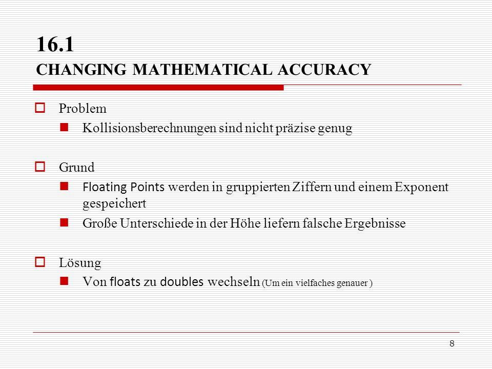 8 16.1 CHANGING MATHEMATICAL ACCURACY Problem Kollisionsberechnungen sind nicht präzise genug Grund Floating Points werden in gruppierten Ziffern und