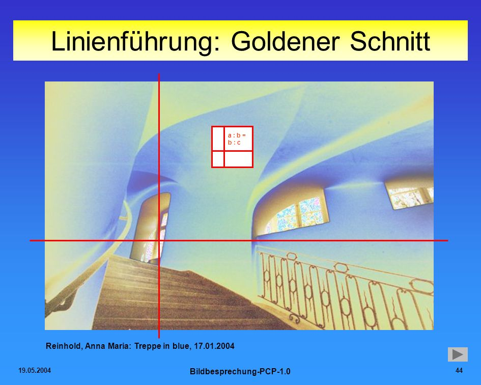 19.05.2004 Bildbesprechung-PCP-1.0 44 Linienführung: Goldener Schnitt Reinhold, Anna Maria: Treppe in blue, 17.01.2004 a : b = b : c