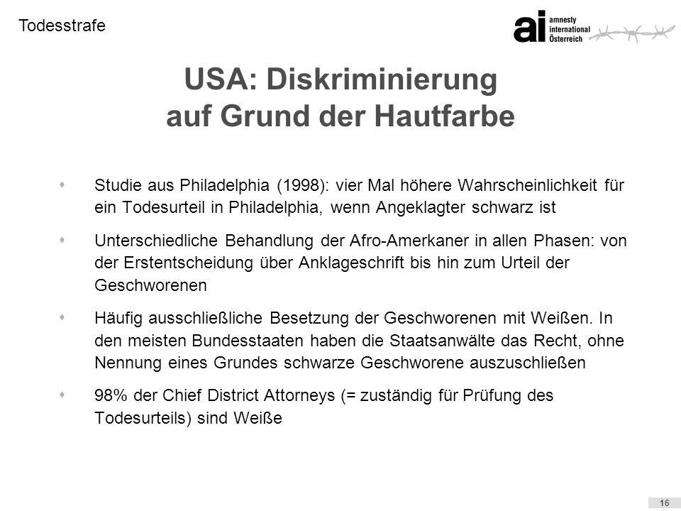 Todesstrafe 16 USA: Diskriminierung auf Grund der Hautfarbe sStudie aus Philadelphia (1998): vier Mal höhere Wahrscheinlichkeit für ein Todesurteil in