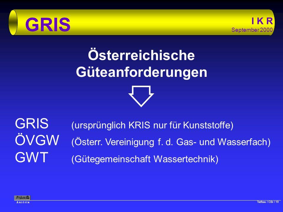 A u s t r i a Tiefbau / CBr / 19 I K R September 2000 GRIS Österreichische Güteanforderungen GRIS (ursprünglich KRIS nur für Kunststoffe) ÖVGW (Österr