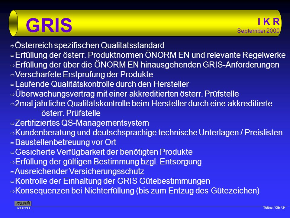 A u s t r i a Tiefbau / CBr / 24 I K R September 2000 GRIS ð Österreich spezifischen Qualitätsstandard ð Erfüllung der österr. Produktnormen ÖNORM EN