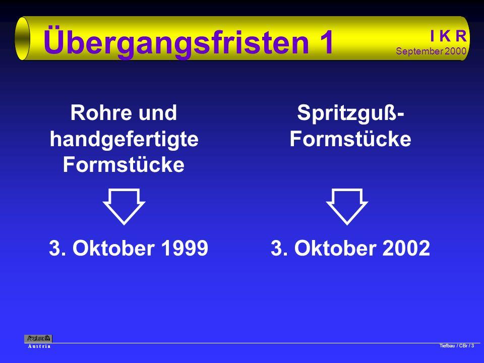 A u s t r i a Tiefbau / CBr / 3 I K R September 2000 Übergangsfristen 1 Rohre und handgefertigte Formstücke 3. Oktober 1999 Spritzguß- Formstücke 3. O