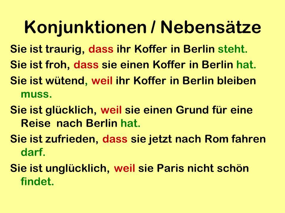 Konjunktionen / Nebensätze Sie ist traurig, dass ihr Koffer in Berlin steht. Sie ist froh, dass sie einen Koffer in Berlin hat. Sie ist wütend, weil i