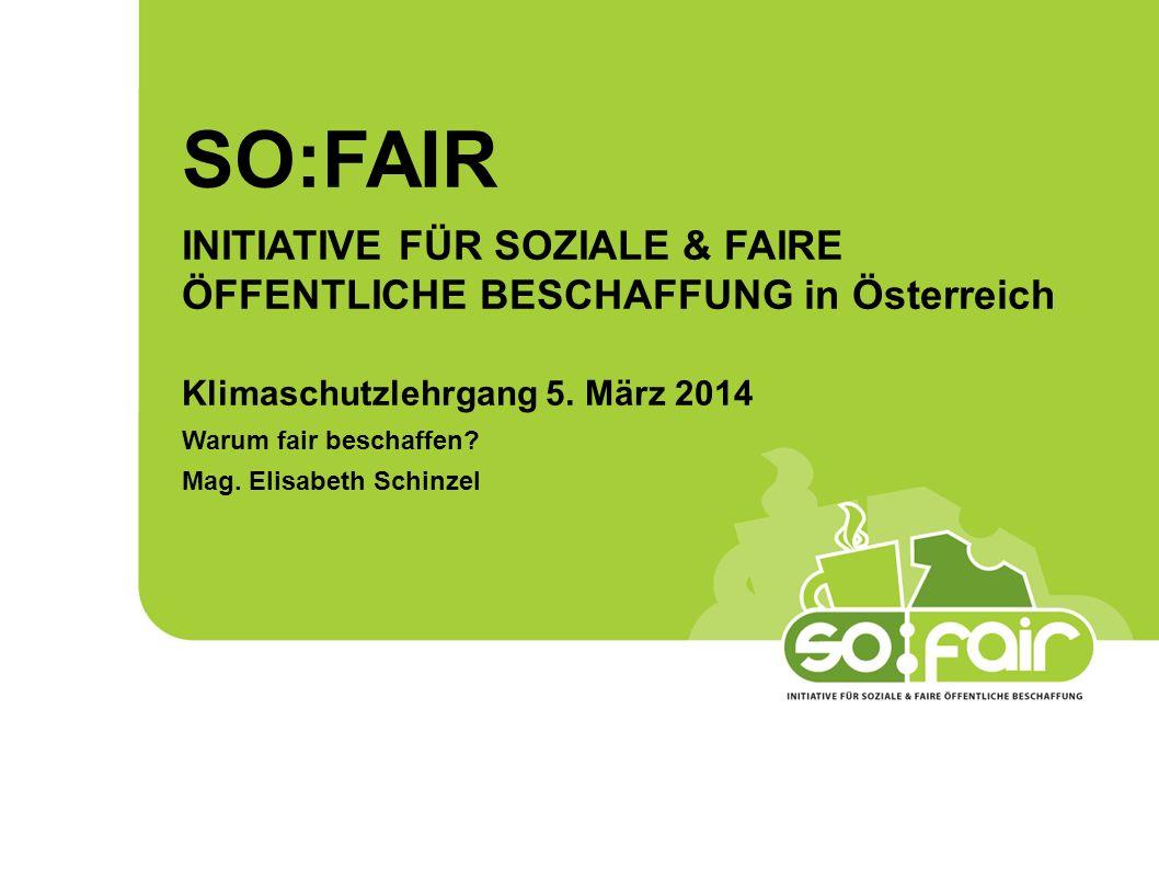 SO:FAIR INITIATIVE FÜR SOZIALE & FAIRE ÖFFENTLICHE BESCHAFFUNG in Österreich Klimaschutzlehrgang 5. März 2014 Warum fair beschaffen? Mag. Elisabeth Sc
