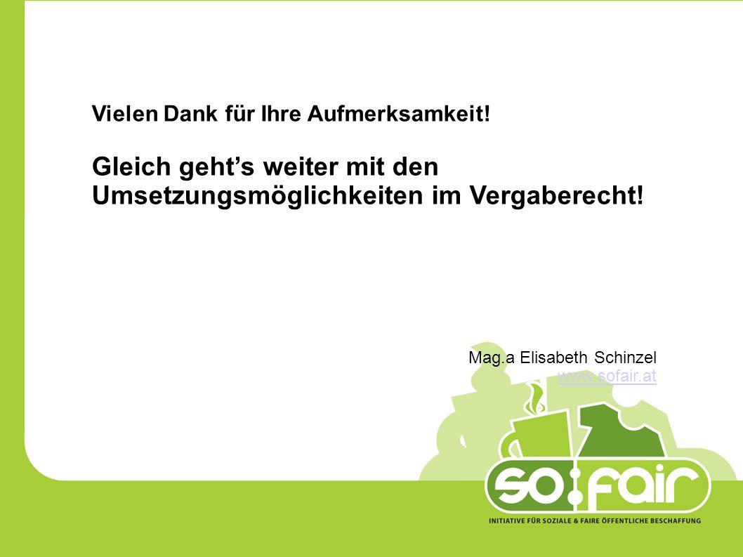 Vielen Dank für Ihre Aufmerksamkeit! Gleich gehts weiter mit den Umsetzungsmöglichkeiten im Vergaberecht! Mag.a Elisabeth Schinzel www.sofair.at