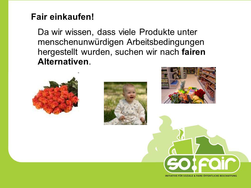 Fair einkaufen! Da wir wissen, dass viele Produkte unter menschenunwürdigen Arbeitsbedingungen hergestellt wurden, suchen wir nach fairen Alternativen