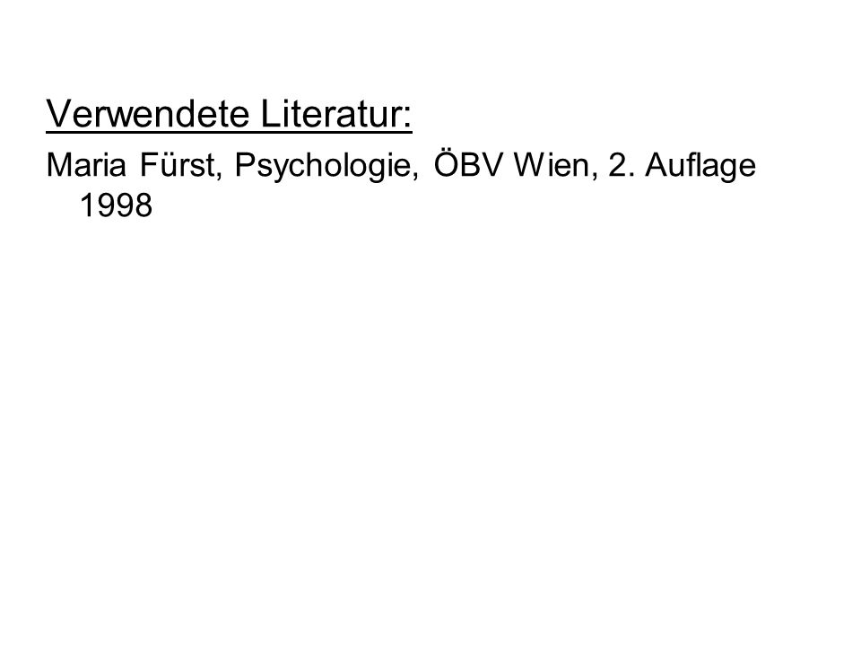 Verwendete Literatur: Maria Fürst, Psychologie, ÖBV Wien, 2. Auflage 1998