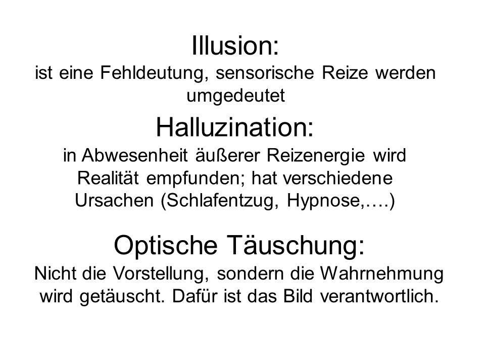 Illusion: ist eine Fehldeutung, sensorische Reize werden umgedeutet Halluzination: in Abwesenheit äußerer Reizenergie wird Realität empfunden; hat verschiedene Ursachen (Schlafentzug, Hypnose,….) Optische Täuschung: Nicht die Vorstellung, sondern die Wahrnehmung wird getäuscht.