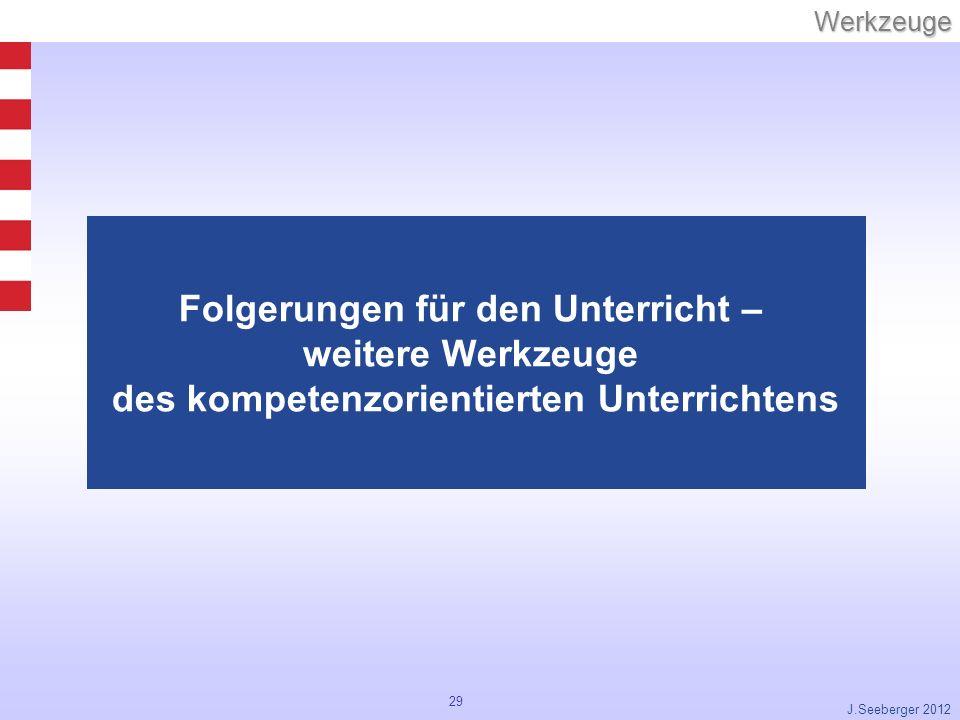 29Werkzeuge J.Seeberger 2012 Folgerungen für den Unterricht – weitere Werkzeuge des kompetenzorientierten Unterrichtens