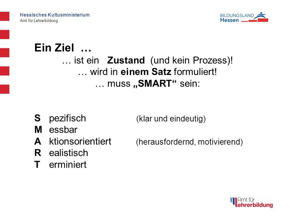 Hessisches Kultusministerium Amt für Lehrerbildung Ein Ziel … … ist ein Zustand (und kein Prozess)! … wird in einem Satz formuliert! … muss SMART sein