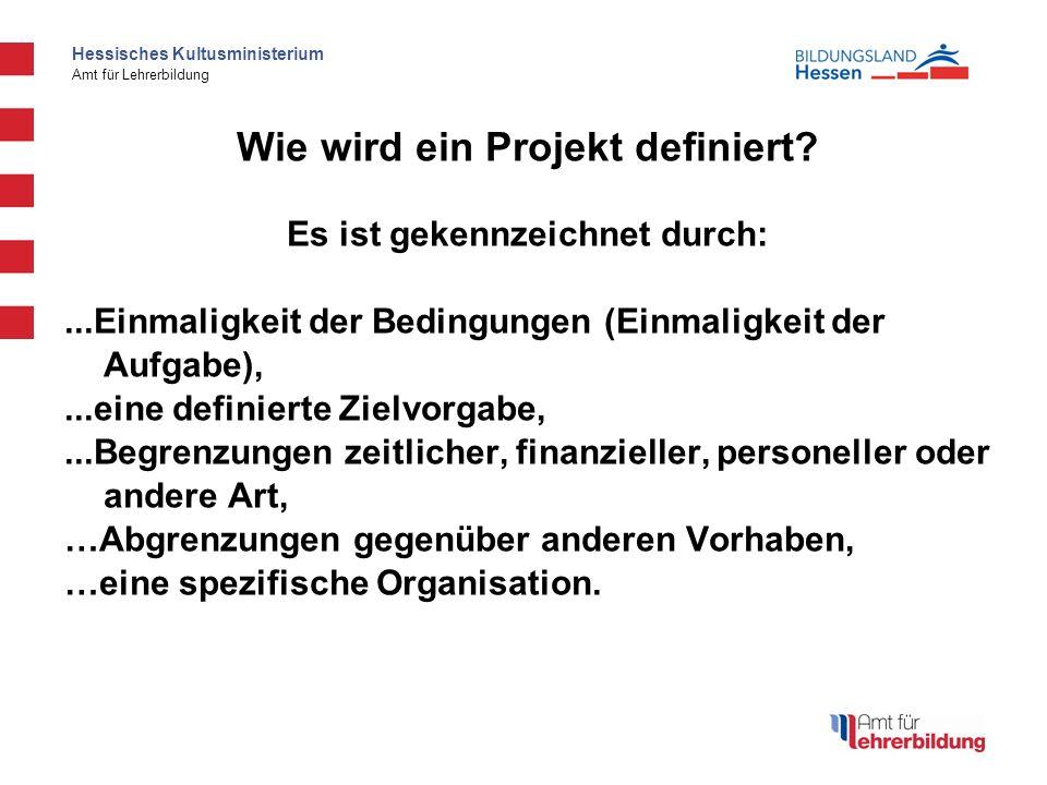 Hessisches Kultusministerium Amt für Lehrerbildung Wie wird ein Projekt definiert? Es ist gekennzeichnet durch:...Einmaligkeit der Bedingungen (Einmal