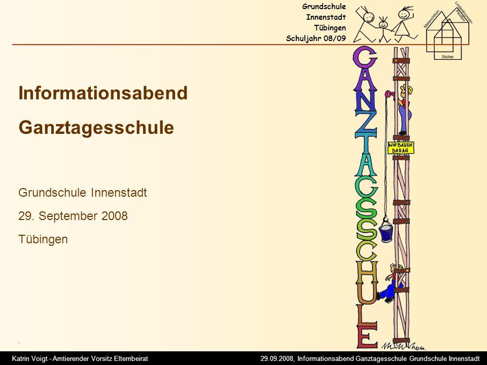 Katrin Voigt - Amtierender Vorsitz Elternbeirat 29.09.2008, Informationsabend Ganztagesschule Grundschule Innenstadt Grundschule Innenstadt Tübingen Schuljahr 08/09 Was erwartet Sie heute Abend.