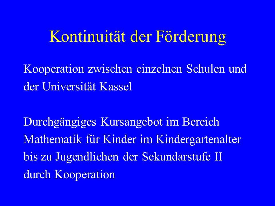 Kontinuität der Förderung Kooperation zwischen einzelnen Schulen und der Universität Kassel Durchgängiges Kursangebot im Bereich Mathematik für Kinder im Kindergartenalter bis zu Jugendlichen der Sekundarstufe II durch Kooperation