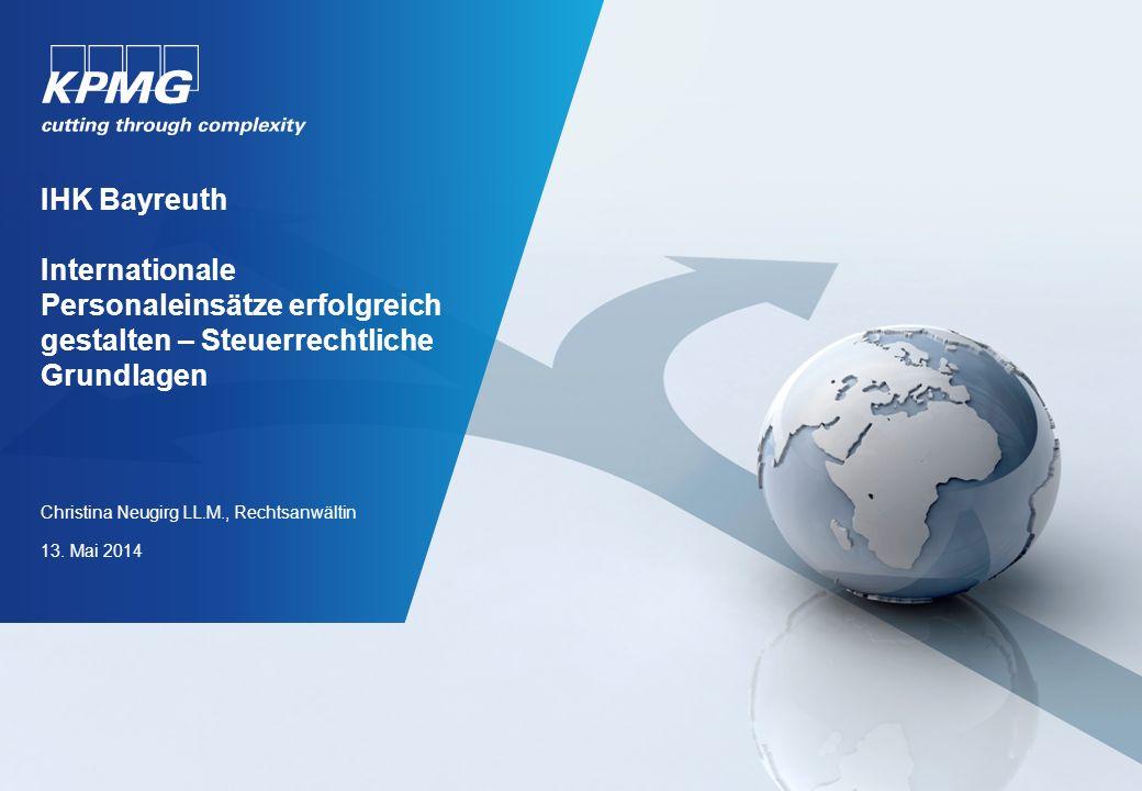 IHK Bayreuth Internationale Personaleinsätze erfolgreich gestalten – Steuerrechtliche Grundlagen Christina Neugirg LL.M., Rechtsanwältin 13. Mai 2014