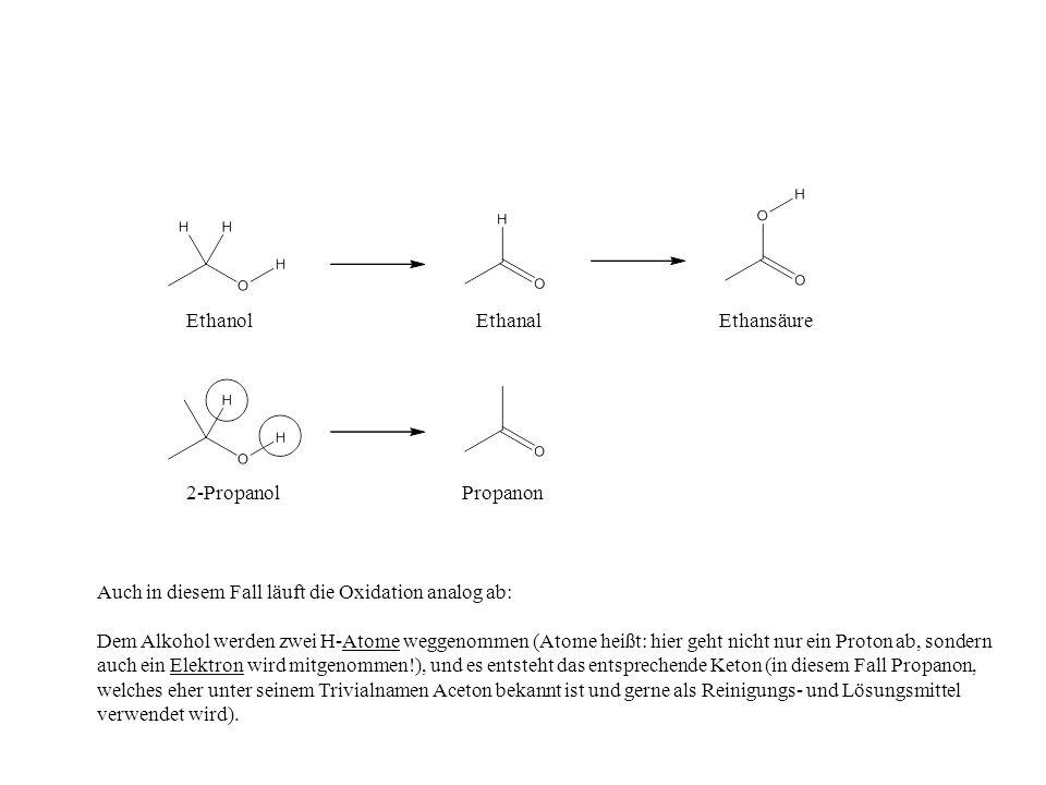 EthanolEthanalEthansäure 2-PropanolPropanon Auch in diesem Fall läuft die Oxidation analog ab: Dem Alkohol werden zwei H-Atome weggenommen (Atome heißt: hier geht nicht nur ein Proton ab, sondern auch ein Elektron wird mitgenommen!), und es entsteht das entsprechende Keton (in diesem Fall Propanon, welches eher unter seinem Trivialnamen Aceton bekannt ist und gerne als Reinigungs- und Lösungsmittel verwendet wird).