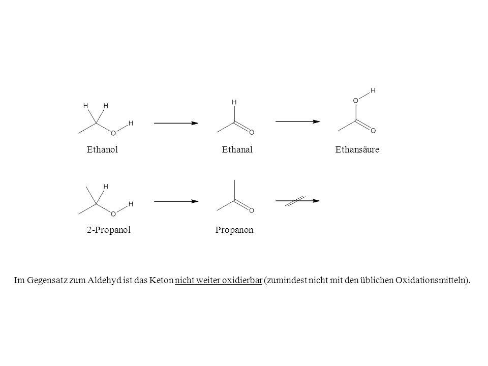 EthanolEthanalEthansäure 2-PropanolPropanon Im Gegensatz zum Aldehyd ist das Keton nicht weiter oxidierbar (zumindest nicht mit den üblichen Oxidationsmitteln).