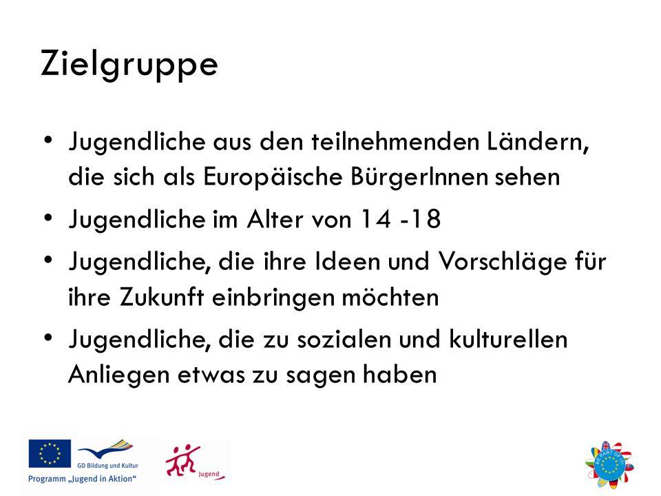 Zielgruppe Jugendliche aus den teilnehmenden Ländern, die sich als Europäische BürgerInnen sehen Jugendliche im Alter von 14 -18 Jugendliche, die ihre Ideen und Vorschläge für ihre Zukunft einbringen möchten Jugendliche, die zu sozialen und kulturellen Anliegen etwas zu sagen haben