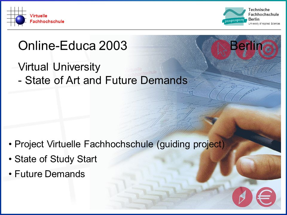 Virtuelle Fachhochschule Technische Fachhochschule Berlin University of Applied Sciences Project Virtuelle Fachhochschule (guiding project) State of Study Start Future Demands Online-Educa 2003 Berlin Virtual University - State of Art and Future Demands