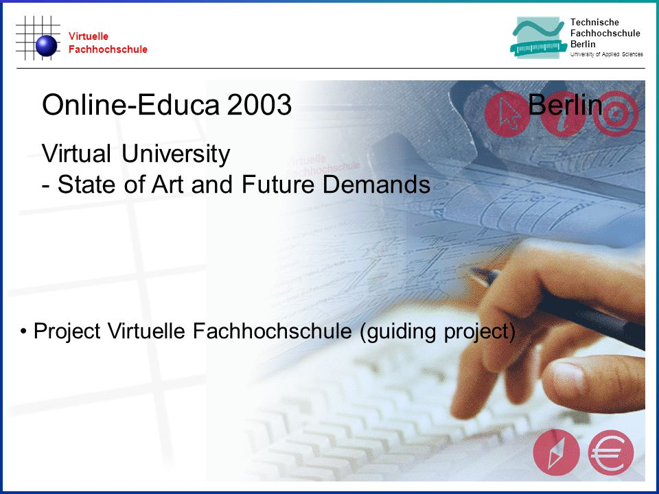 Virtuelle Fachhochschule Technische Fachhochschule Berlin University of Applied Sciences State of Study Start Online-Educa 2003 Berlin Virtual University - State of Art and Future Demands