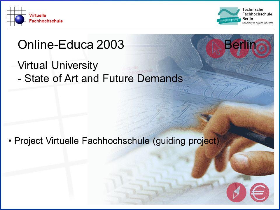 Virtuelle Fachhochschule Technische Fachhochschule Berlin University of Applied Sciences Project Virtuelle Fachhochschule (guiding project) Online-Educa 2003 Berlin Virtual University - State of Art and Future Demands
