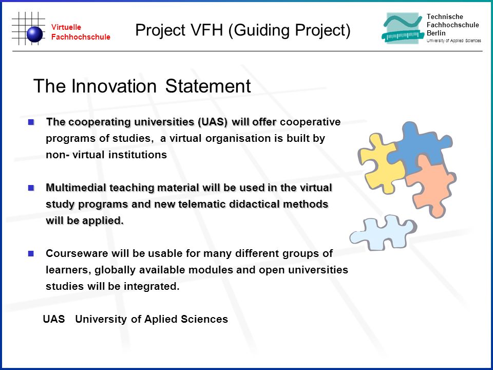Virtuelle Fachhochschule Technische Fachhochschule Berlin University of Applied Sciences The Innovation Statement n The cooperating universities (UAS) will offer n The cooperating universities (UAS) will offer cooperative programs of studies, a virtual organisation is built by non- virtual institutions n Multimedial teaching material will be used in the virtual study programs and new telematic didactical methods will be applied.