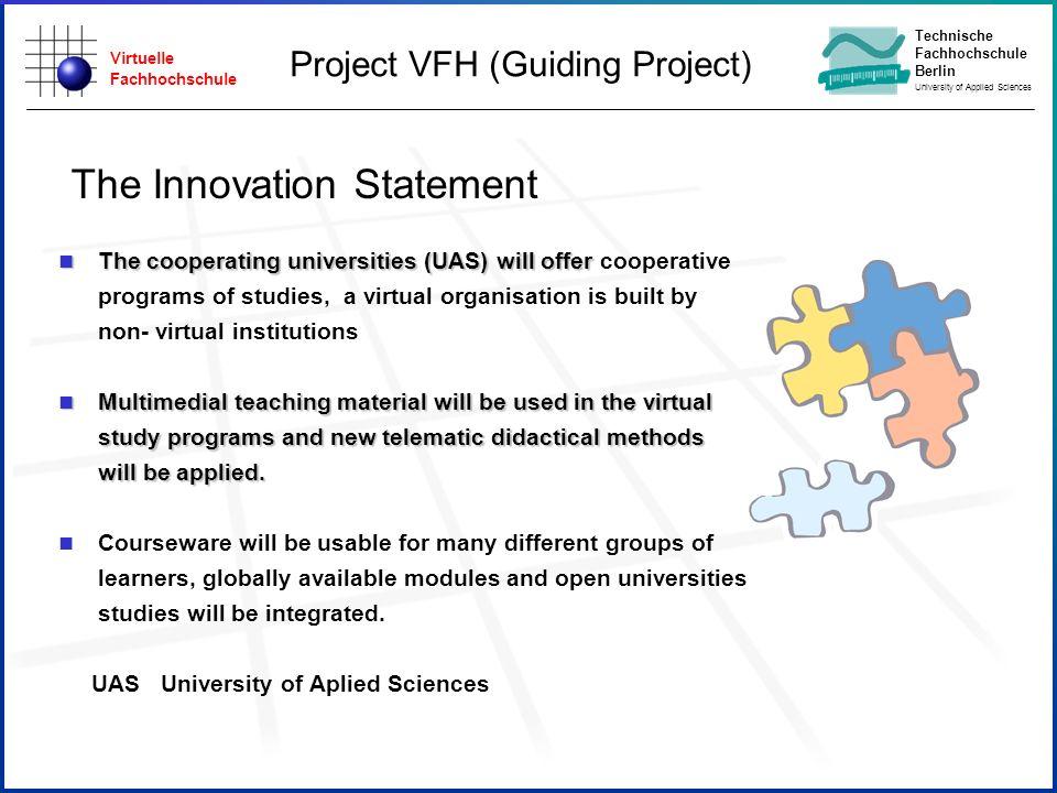 Virtuelle Fachhochschule Technische Fachhochschule Berlin University of Applied Sciences The Innovation Statement n The cooperating universities (UAS)
