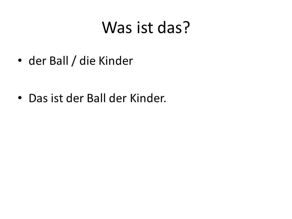Was ist das? der Ball / die Kinder Das ist der Ball der Kinder.