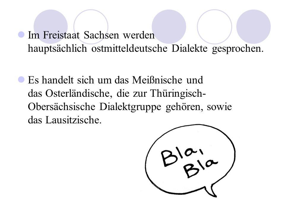 Im Freistaat Sachsen werden hauptsächlich ostmitteldeutsche Dialekte gesprochen. Es handelt sich um das Meißnische und das Osterländische, die zur Thü