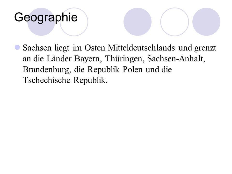 Geographie Sachsen liegt im Osten Mitteldeutschlands und grenzt an die Länder Bayern, Thüringen, Sachsen-Anhalt, Brandenburg, die Republik Polen und d