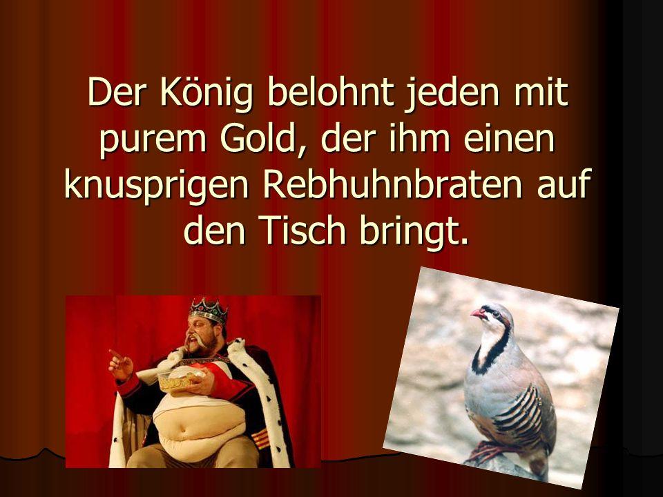 Der König belohnt jeden mit purem Gold, der ihm einen knusprigen Rebhuhnbraten auf den Tisch bringt.