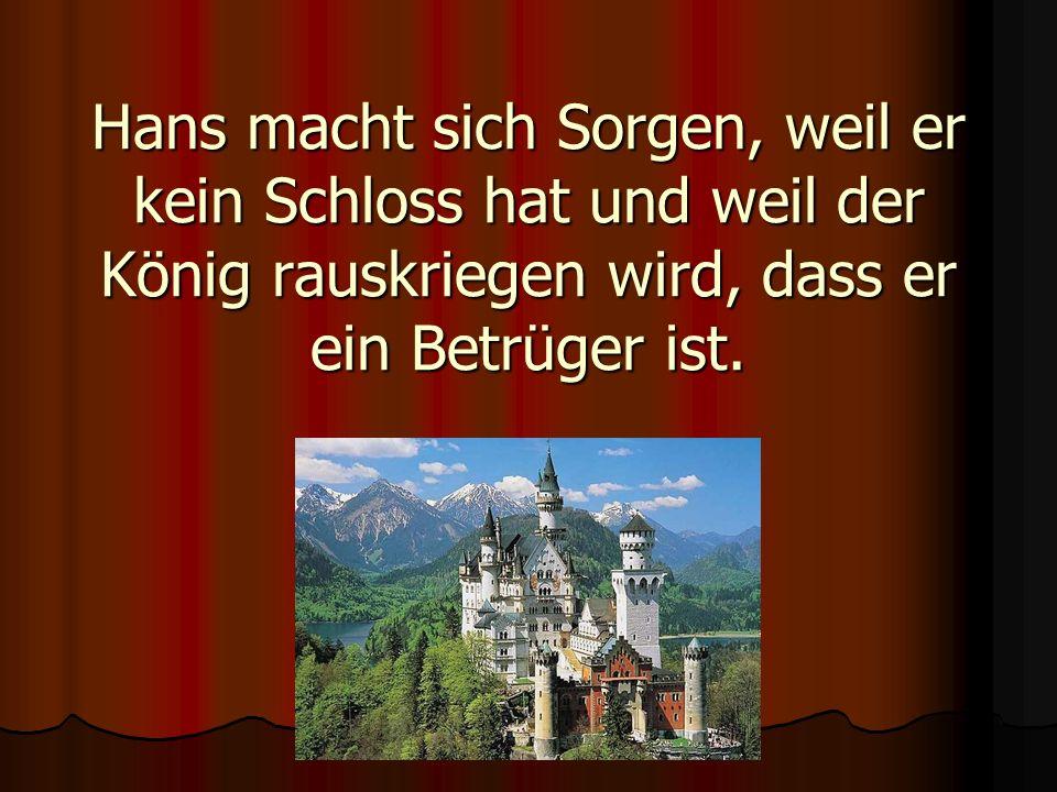 Hans macht sich Sorgen, weil er kein Schloss hat und weil der König rauskriegen wird, dass er ein Betrüger ist.