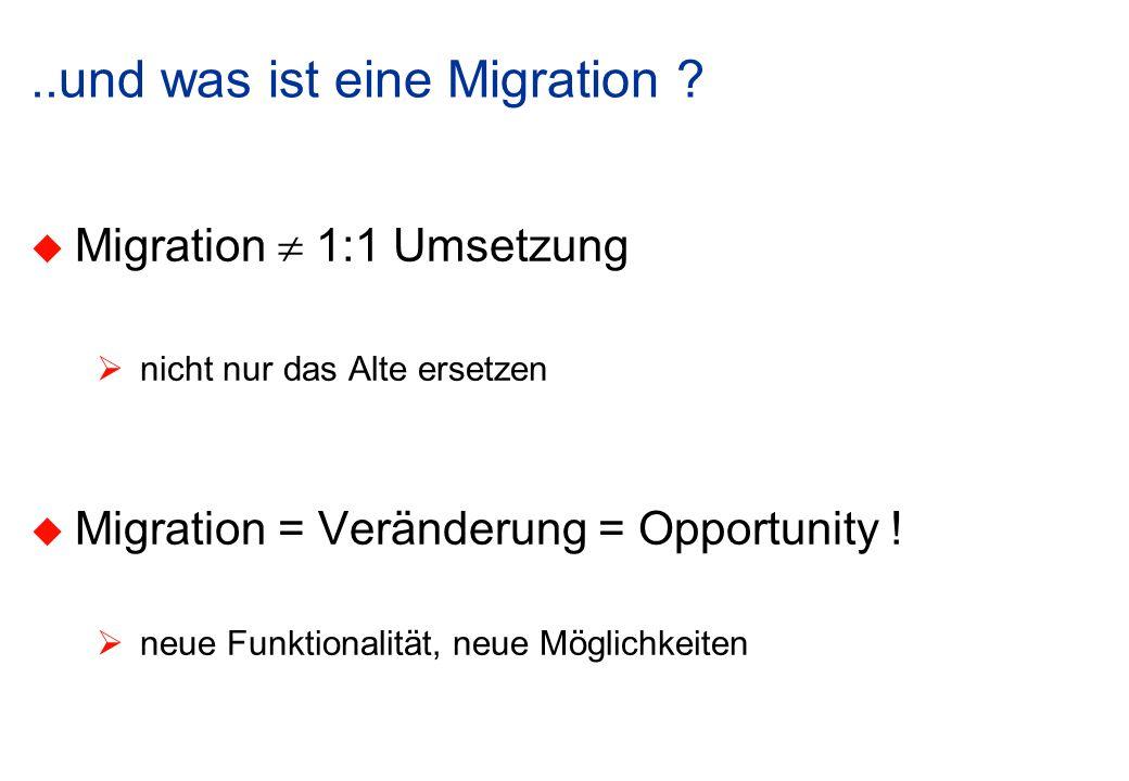 ..und was ist eine Migration ? Migration 1:1 Umsetzung nicht nur das Alte ersetzen Migration = Veränderung = Opportunity ! neue Funktionalität, neue M