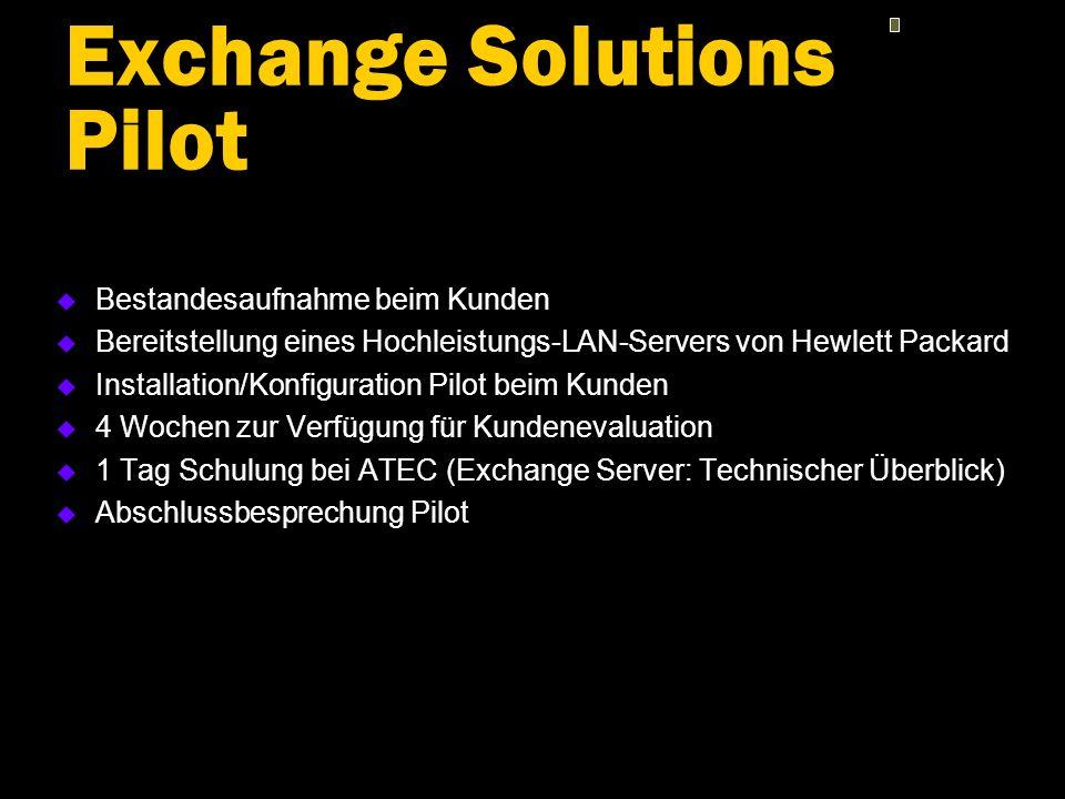 Exchange Solutions Pilot u Bestandesaufnahme beim Kunden u Bereitstellung eines Hochleistungs-LAN-Servers von Hewlett Packard u Installation/Konfiguration Pilot beim Kunden u 4 Wochen zur Verfügung für Kundenevaluation u 1 Tag Schulung bei ATEC (Exchange Server: Technischer Überblick) u Abschlussbesprechung Pilot