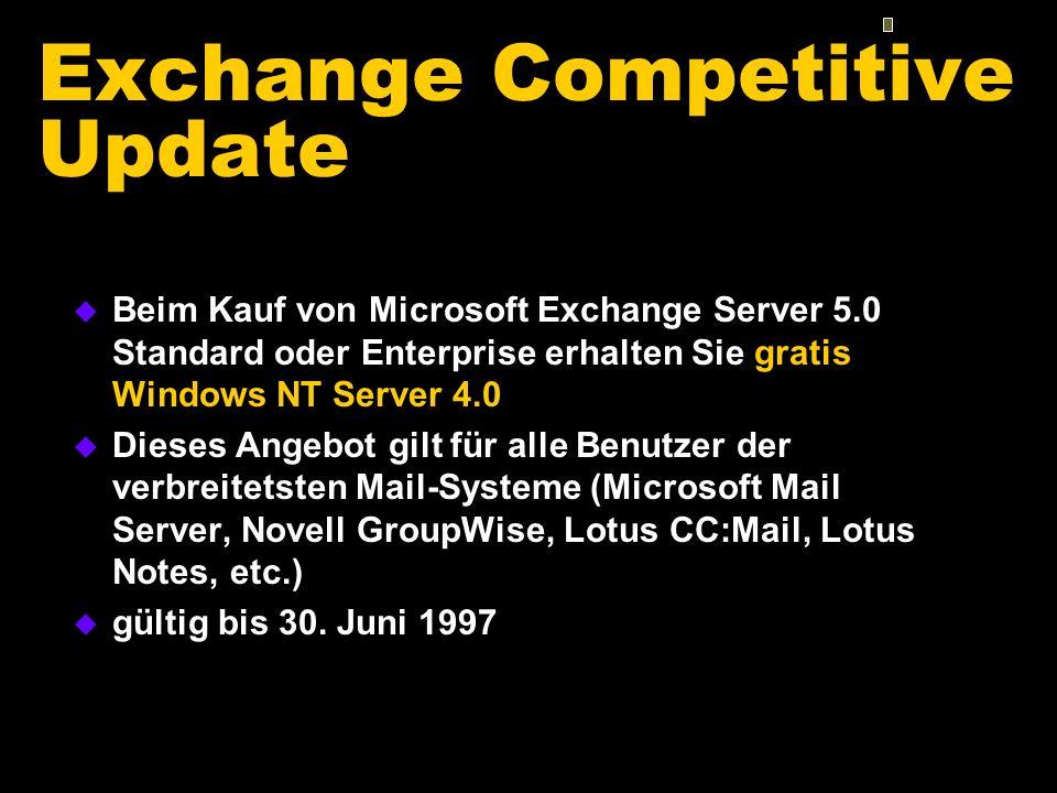 Exchange Competitive Update u Beim Kauf von Microsoft Exchange Server 5.0 Standard oder Enterprise erhalten Sie gratis Windows NT Server 4.0 u Dieses Angebot gilt für alle Benutzer der verbreitetsten Mail-Systeme (Microsoft Mail Server, Novell GroupWise, Lotus CC:Mail, Lotus Notes, etc.) u gültig bis 30.